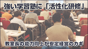 強い学習塾に「活性化研修」教室長の能力向上が安定経営のカギ