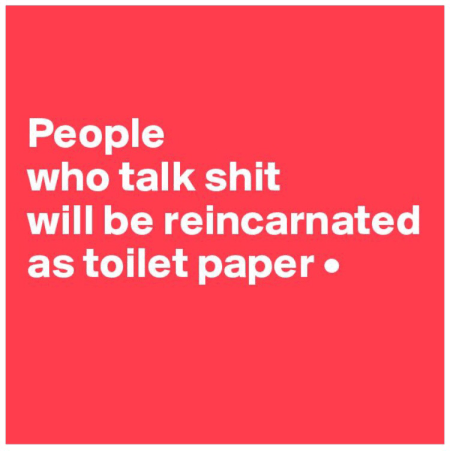 People who talk shit will be reincarnated as toilet paper.