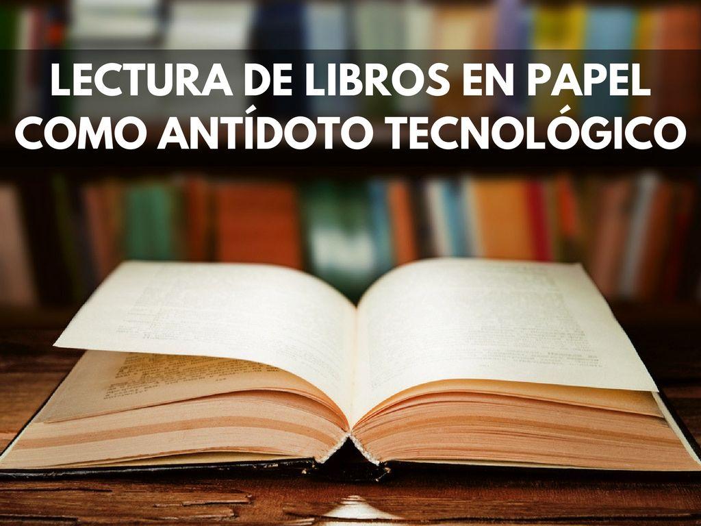 Me aferro a la lectura de libros en papel como antídoto tecnológico