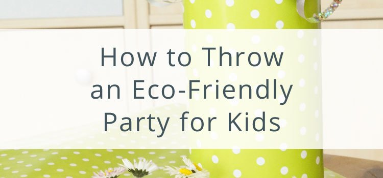 How to Throw an Eco-Friendly Party for Kids