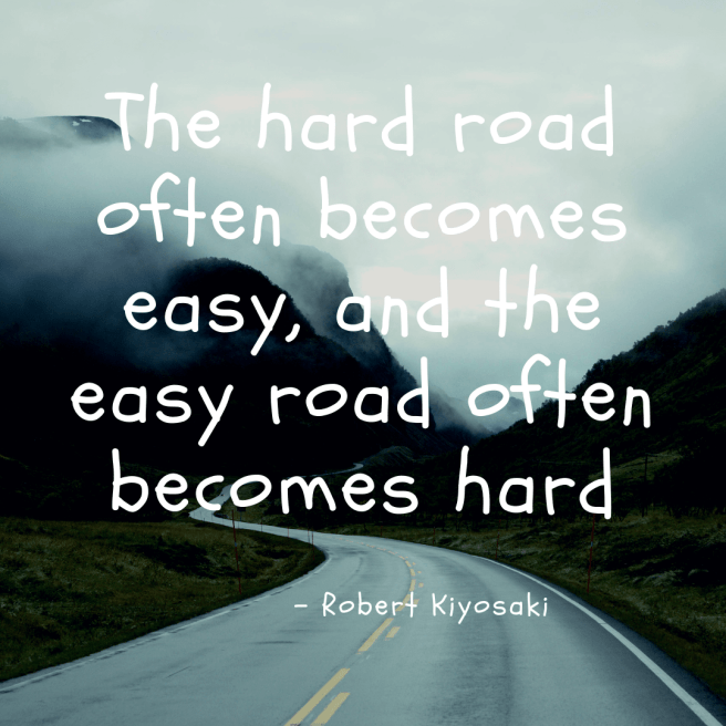 the hard road often becomes easy, and the easy road often becomes hard - motivational quote robert kiyosaki