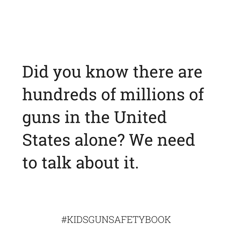 There are hundreds of millions of guns in the US kidsgunsafetybook.com