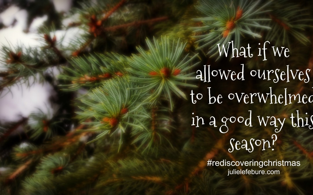 Rediscovering Christmas – Overwhelmed In A Good Way