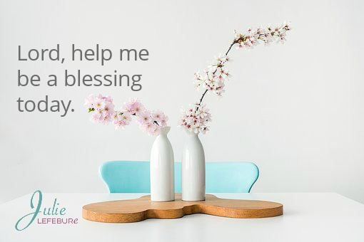 Lord, help me be a blessing today, and not a burden.