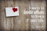 3 Ways To Invite Others To Live A Real Life