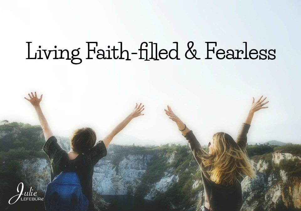 Living Faith-filled And Fearless. Is It Possible?