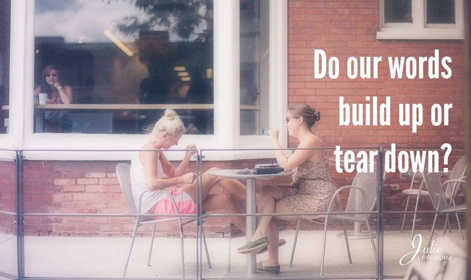 Do Our Words Build Up Or Tear Down?