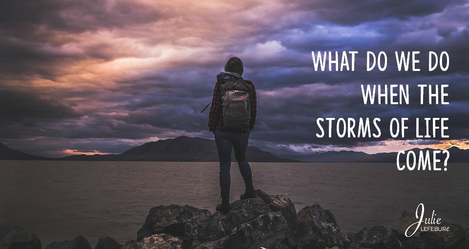 What do we do when the storms of life come?