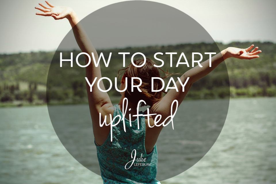 How To Start Your Day Uplifted (And Keep It That Way)