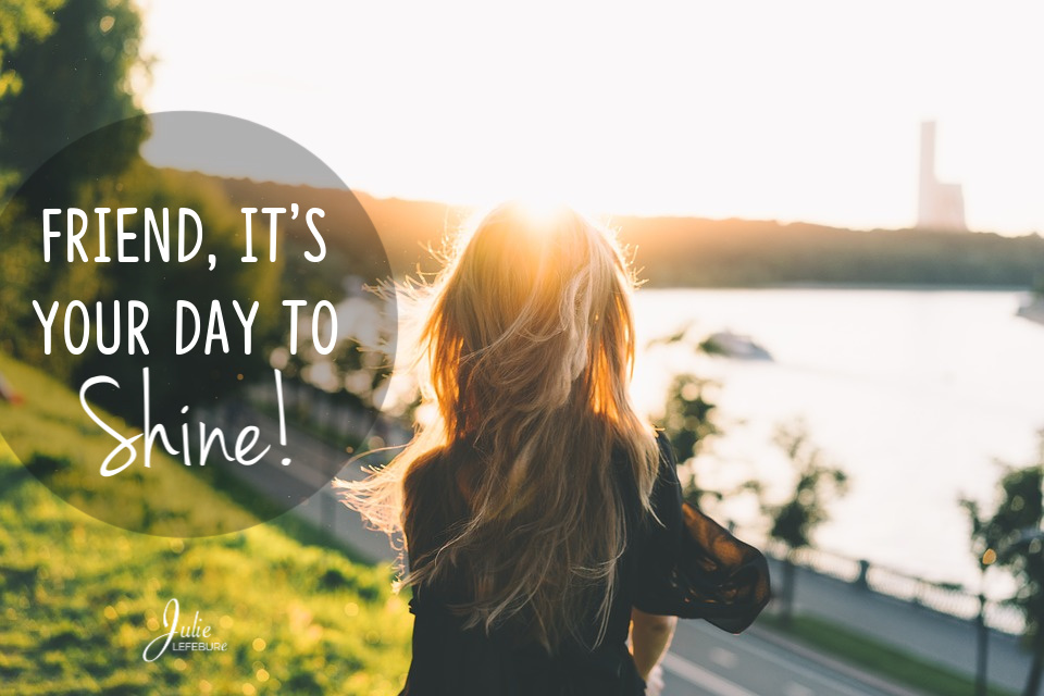 Friend, It's Your Day To Shine!