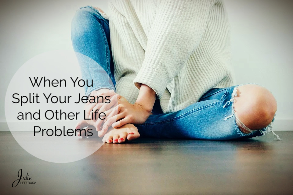 When you split your jeans and other life problems.