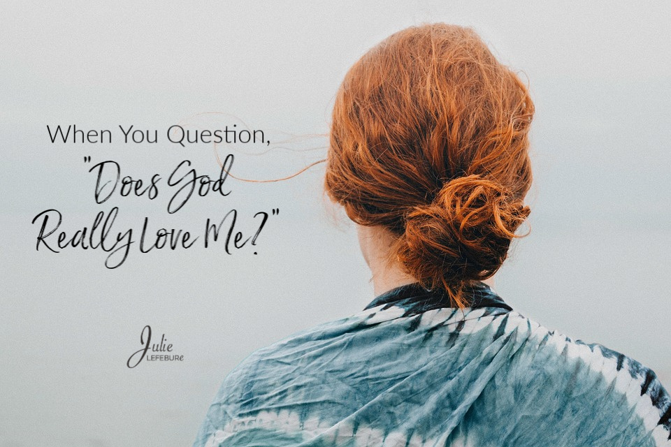 "When You Question, ""Does God Really Love Me?"""