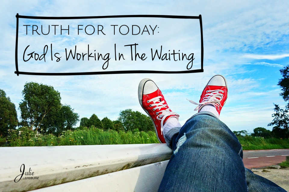 Truth For Today: God Is Working In The Waiting