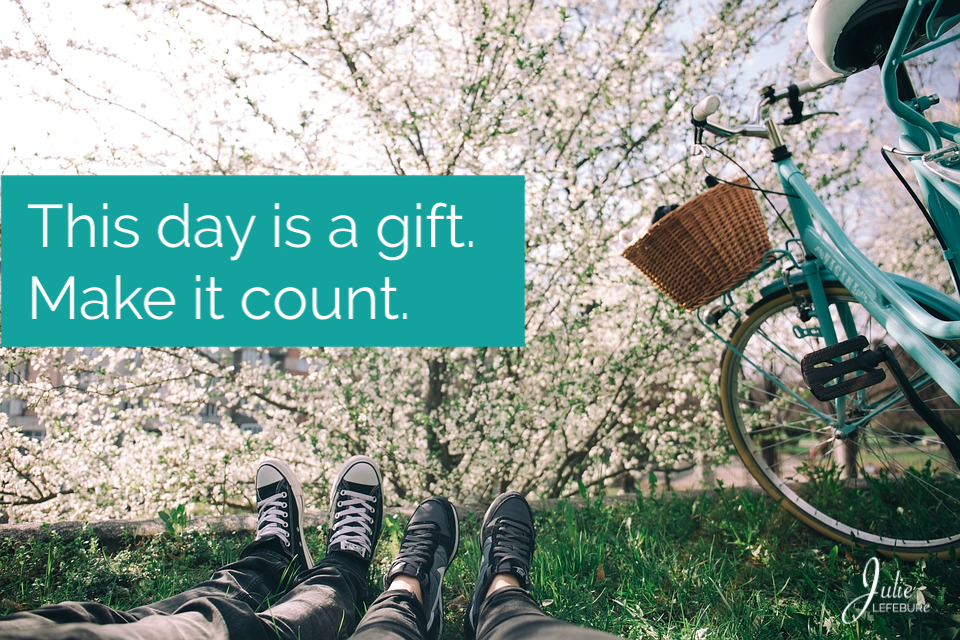 This Day Is A Gift. Make Today Count.
