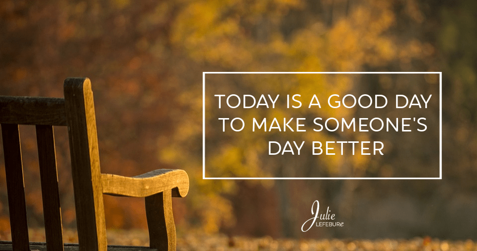 Today is a good day to make someone's day better. How can we do that?