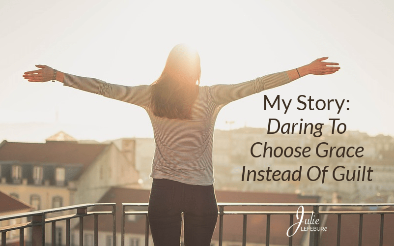 My Story: Daring To Choose Grace Instead Of Guilt