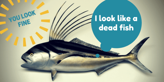 i-look-like-a-dead-fish. What I need is you to be honest with me.