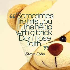 Sometimes life hits you on the head with a brick. Don't lose faith.