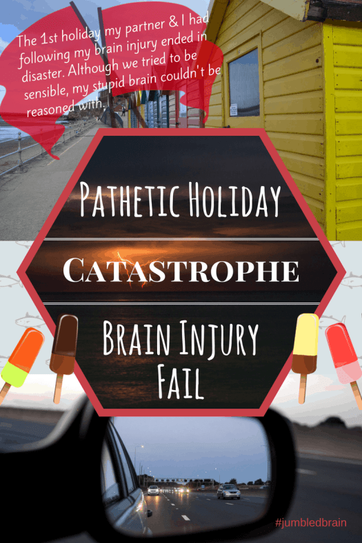 The 1st holiday my partner & I had following my brain injury ended in disaster. Although we tried to be sensible, my stupid brain couldn't be reasoned with.