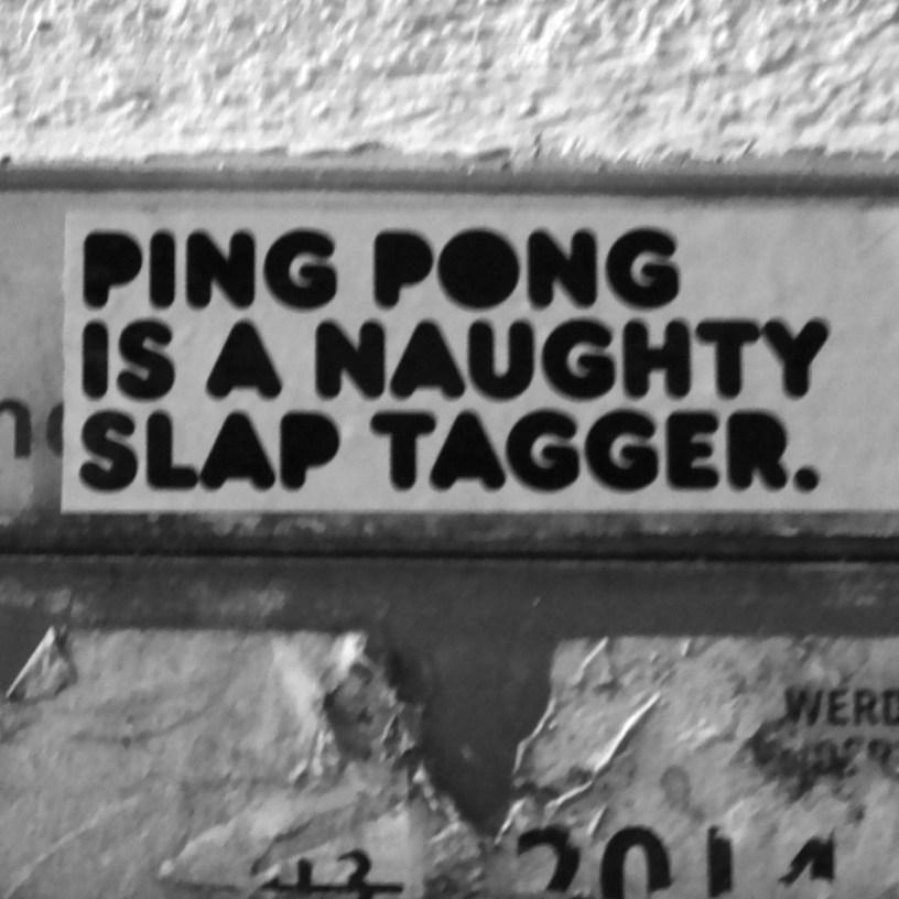 Hier sieht man eine Fotografie eines Aufklebers, die Aufschrift lautet: Ping Pong is a naughy slap tagger.