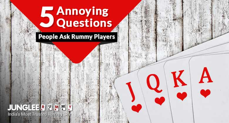 Annoying Questions People Ask Rummy Players