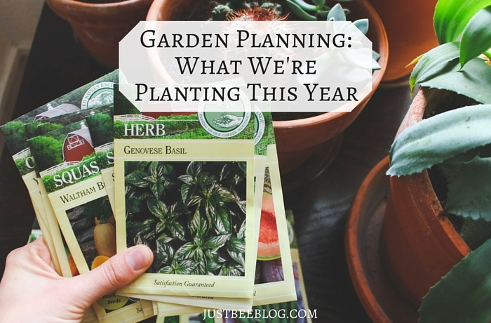 Garden Planning - What We're Planting This Year! - Just Bee Blog