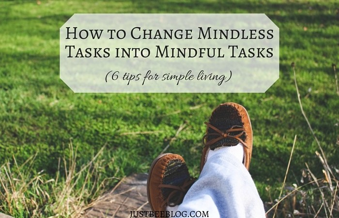 How to Change Mindless Tasks Into Mindful Tasks – 6 Tips For Simple Living