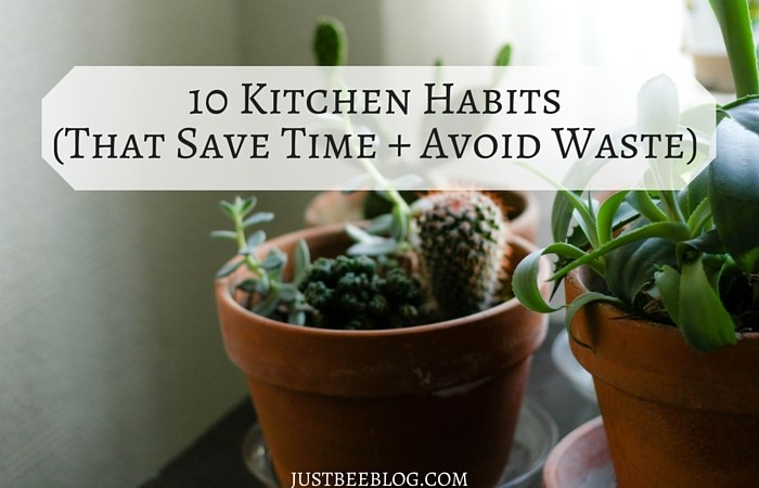 10 Kitchen Habits To Save Time + Avoid Waste
