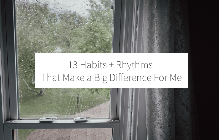 13 Habits + Rhythms That Make a Big Difference for Me:
