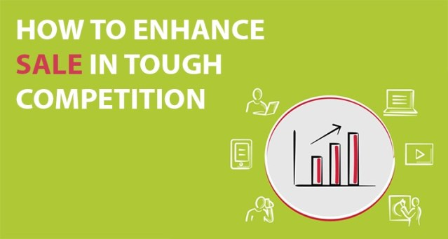 HOW TO ENHANCE SALE IN TOUGH COMPETITION