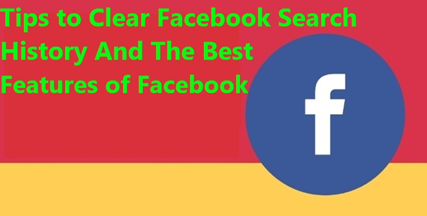 Tips to Clear Facebook Search History And The Best Features of Facebook