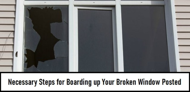 Necessary Steps for Boarding up Your Broken Window posted