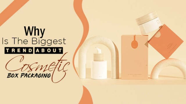 Why Is the Biggest Trend About Cosmetic Box Packaging