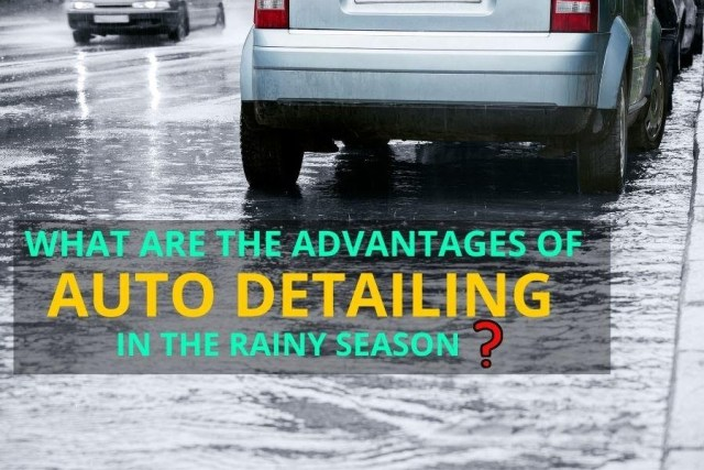 What Are The Advantages Of Auto Detailing In The Rainy season?