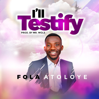 ExternalLink_IMG_8297 [MP3 DOWNLOAD] I'll Testify - Fola Atoloye