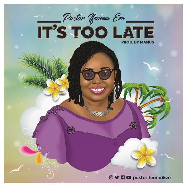 DOWNLOAD It's Too Late – Pastor Ifeoma Eze [MP3, Lyrics]