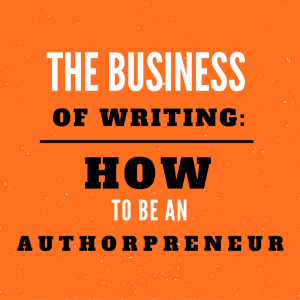 The Business of Writing: How to be an Authorpreneur