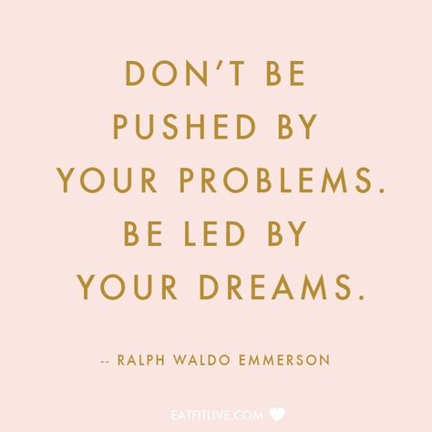 Don't be pushed by your problems.