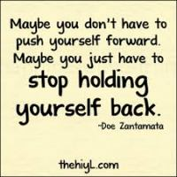 Maybe You Don't Have To Push Yourself Forward.  Maybe You Just Have To Stop Holding Yourself Back. ~Doe Zantamata
