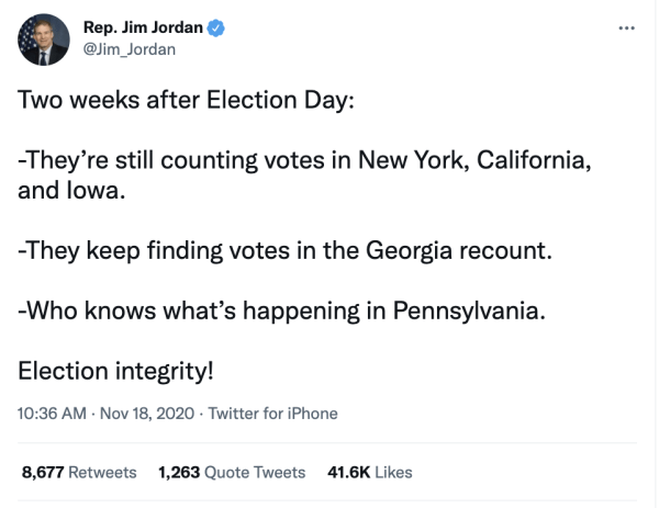 """A tweet by Rep. Jim Jordan (@Jim_Jordan) on November 18, 2020 at 10:36am reading, """"Two weeks after Election Day: -They're still counting votes in New York, California, and Iowa. –They keep finding votes in the Georgia recount. –Who knows what's happening in Pennsylvania. Election integrity!"""""""