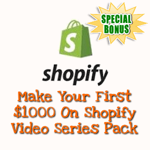 Special Bonuses - June 2018 - Make Your First $1000 On Shopify Video Series Pack