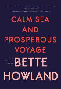 "Cover of ""Calm Sea and Prosperous Voyage,"" a posthumous collection of works by Bette Howland"
