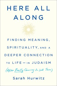 """Here All Along: Finding Meaning, Spirituality, and a Deeper Connection to Life — in Judaism (After Finally Choosing to Look There)"" by Sarah Hurwitz"