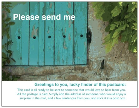 "Postcard002 - ""Please Send Me. Greetings to you, lucky finder of this postcard: This card is all ready to be sent to someone who would love to hear from you. All the postage is paid. Simply add the address of someone who would enjoy a surprise in the mail, and a few sentences from you, and stick it in a post box."""