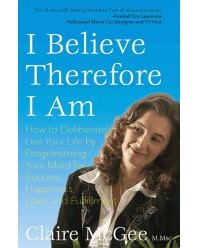 I Believe Therefore I Am: How to Deliberately Live Your Life by Programming Your Mind for Success, Happiness, Love, and Fulfillment