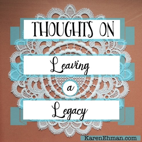 Thoughts on Leaving a Legacy at KarenEhman.com