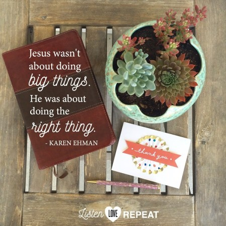 Jesus wasn't about doing big things, he was about doing the right thing and often for Him, the right thing was noticing one simple soul. Karen Ehman in her newest book Listen, Love, Repeat: Other-Centered Living in a Self-Centered World