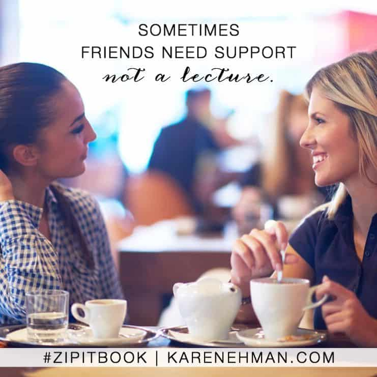 Sometimes friends need support not a lecture. Zip It book by Karen Ehman.