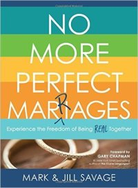 No More Perfect Marriages; Experience the Freedom of Being Real Together by Mark and Jill Savage. Five real-life marriage books at karenehman.com.