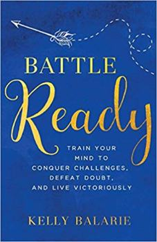 Battle Ready: Train Your Mind to Conquer Challenges, Defeat Doubt, and Live Victoriously by Kelly Balarie. 1 of 5 books recommended by Karen Ehman for National Book Lovers Day.